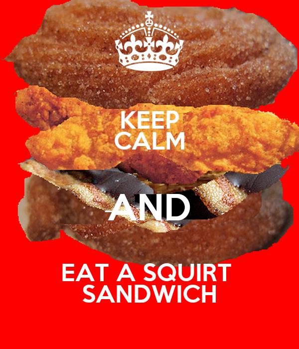 KEEP CALM AND EAT A SQUIRT  SANDWICH