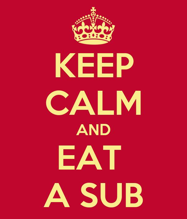 KEEP CALM AND EAT  A SUB