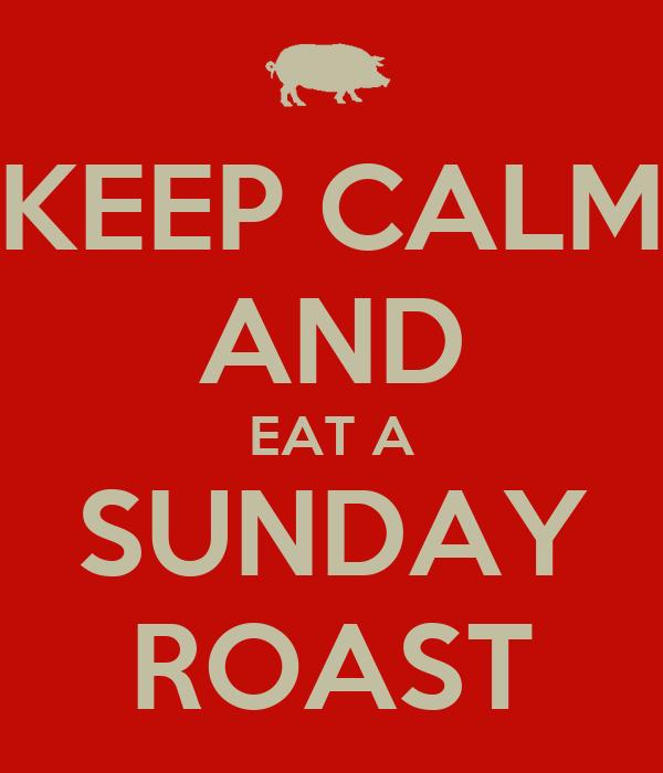KEEP CALM AND EAT A SUNDAY ROAST