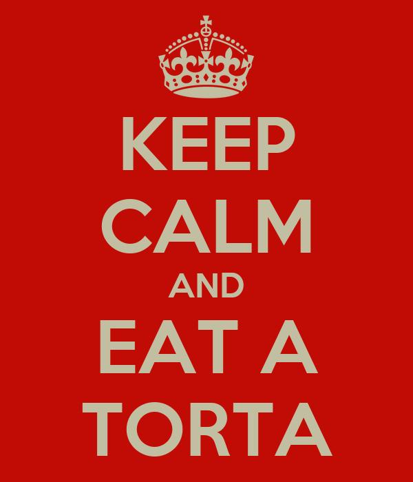 KEEP CALM AND EAT A TORTA