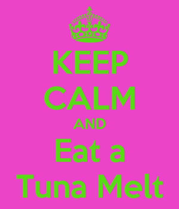 KEEP CALM AND Eat a Tuna Melt