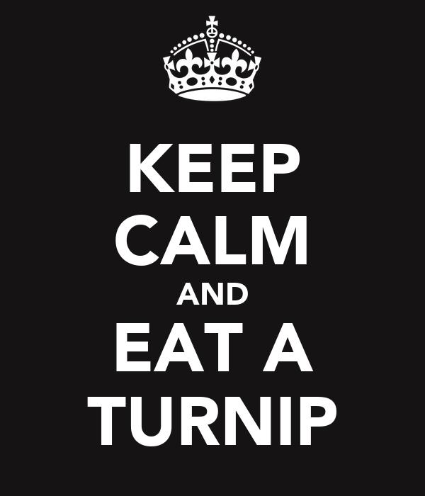 KEEP CALM AND EAT A TURNIP