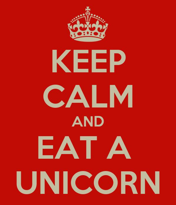 KEEP CALM AND EAT A  UNICORN