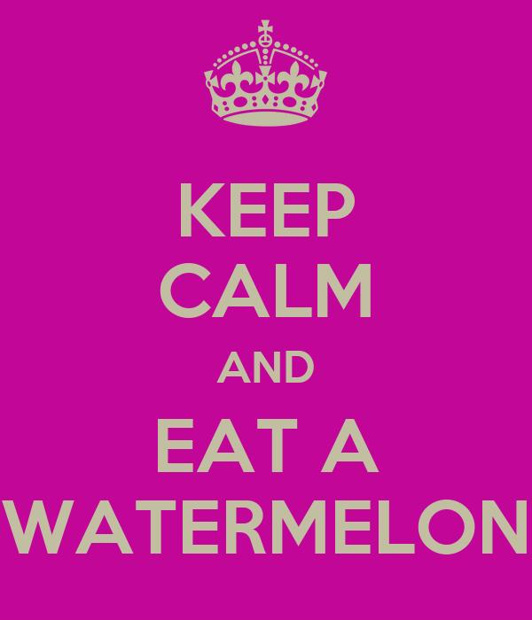 KEEP CALM AND EAT A WATERMELON