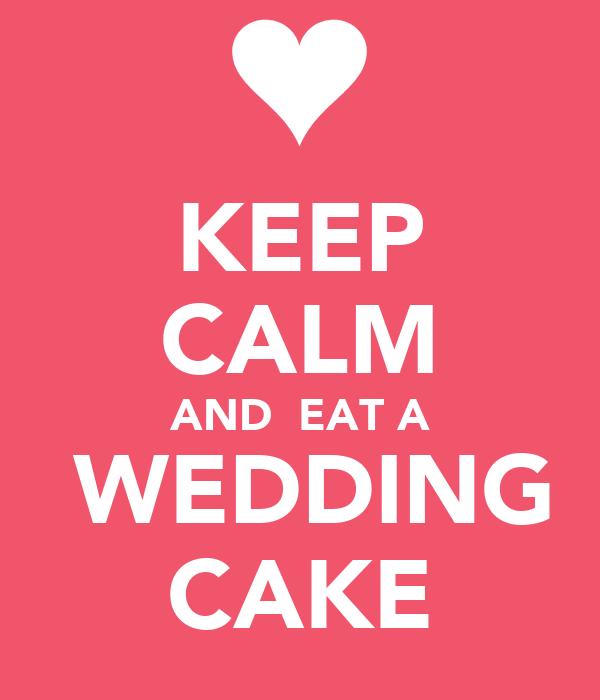 KEEP CALM AND  EAT A  WEDDING CAKE