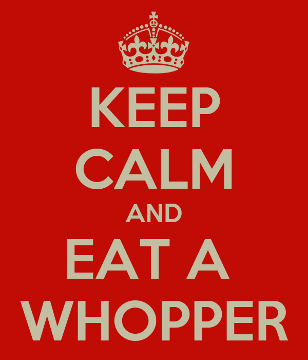 KEEP CALM AND EAT A  WHOPPER