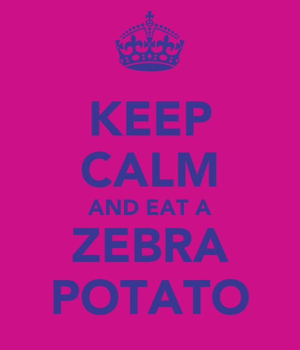 KEEP CALM AND EAT A ZEBRA POTATO