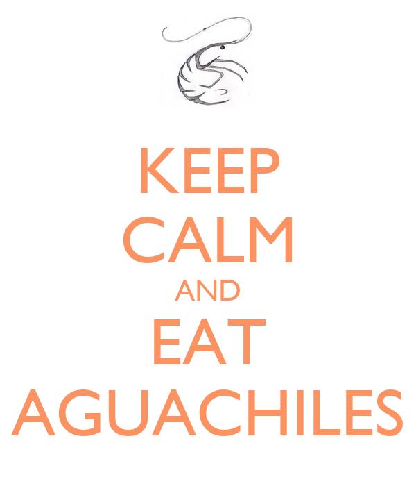 KEEP CALM AND EAT AGUACHILES