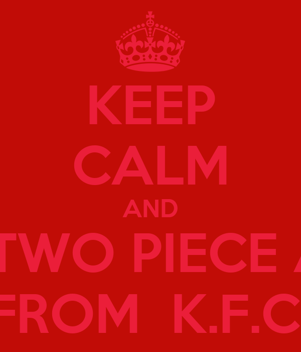 KEEP CALM AND EAT AH TWO PIECE AN FRIES FROM  K.F.C