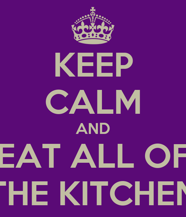 KEEP CALM AND EAT ALL OF THE KITCHEN