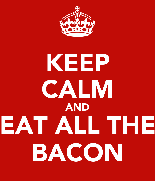 KEEP CALM AND EAT ALL THE BACON