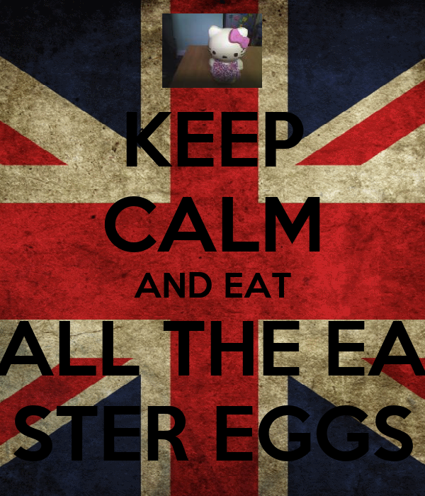KEEP CALM AND EAT  ALL THE EA- STER EGGS