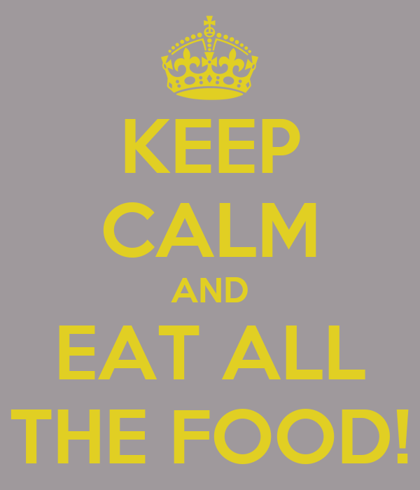 KEEP CALM AND EAT ALL THE FOOD!