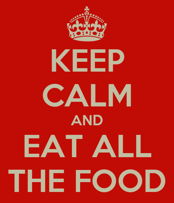 KEEP CALM AND EAT ALL THE FOOD