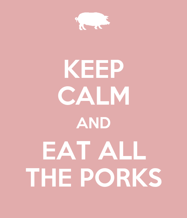 KEEP CALM AND EAT ALL THE PORKS