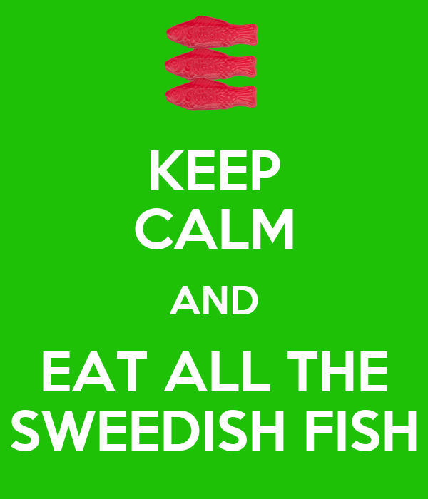 KEEP CALM AND EAT ALL THE SWEEDISH FISH