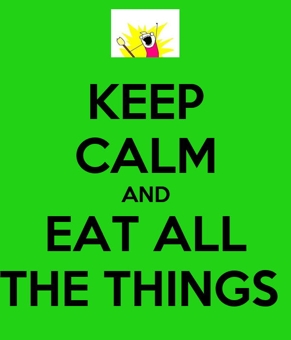 KEEP CALM AND EAT ALL THE THINGS