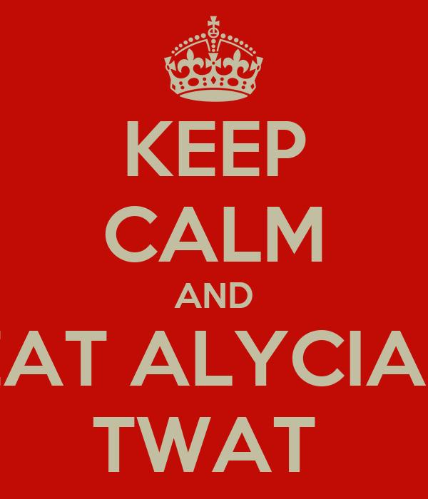 KEEP CALM AND EAT ALYCIAS TWAT