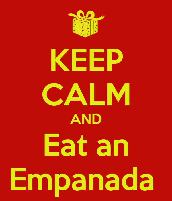KEEP CALM AND Eat an Empanada