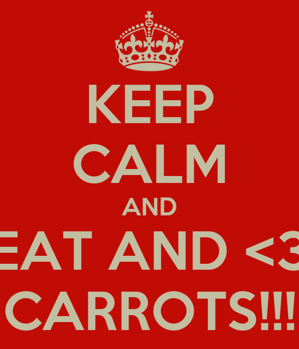 KEEP CALM AND EAT AND <3 CARROTS!!!