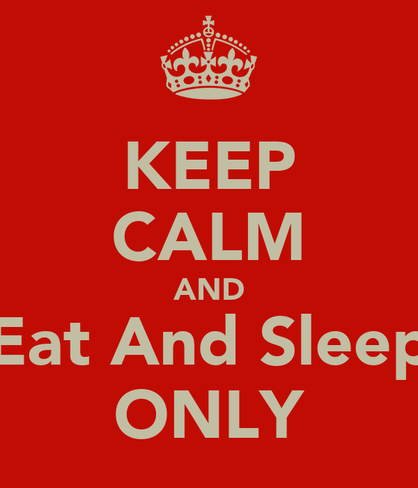 KEEP CALM AND Eat And Sleep ONLY