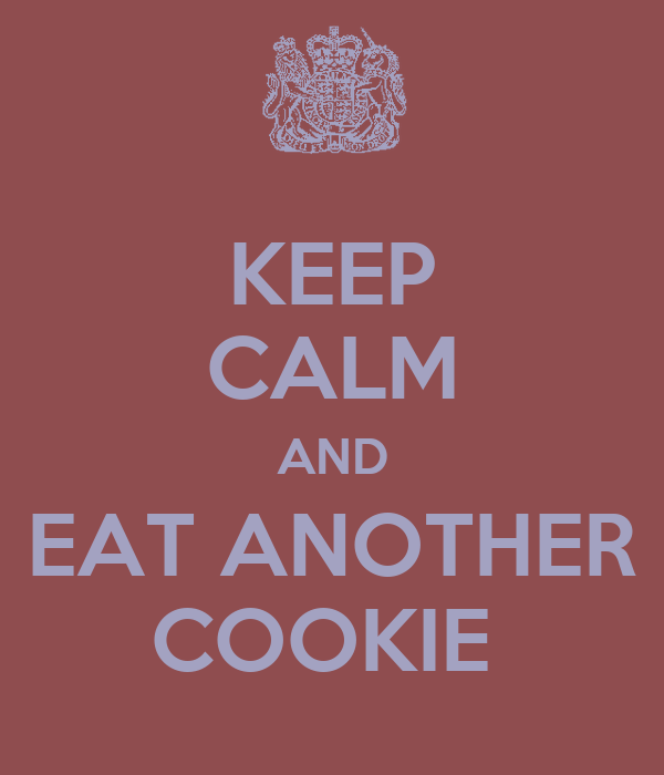 KEEP CALM AND EAT ANOTHER COOKIE