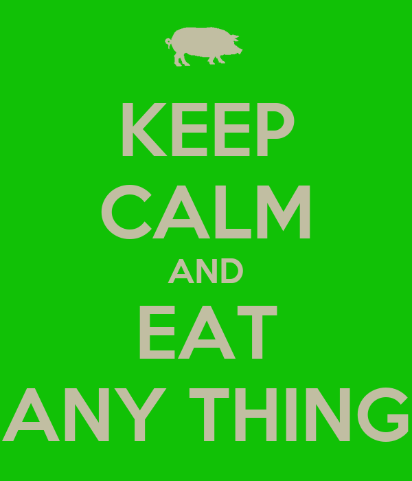 KEEP CALM AND EAT ANY THING