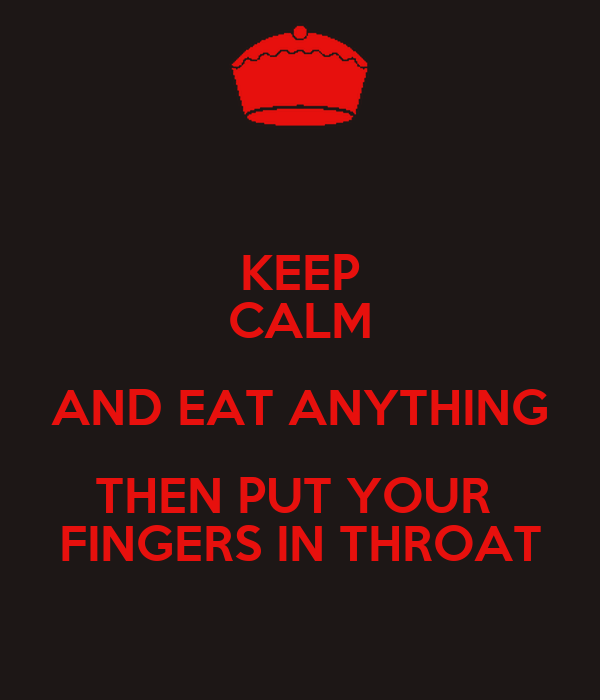 KEEP CALM AND EAT ANYTHING THEN PUT YOUR  FINGERS IN THROAT