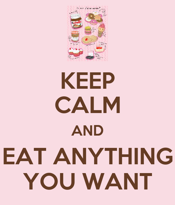 KEEP CALM AND EAT ANYTHING YOU WANT