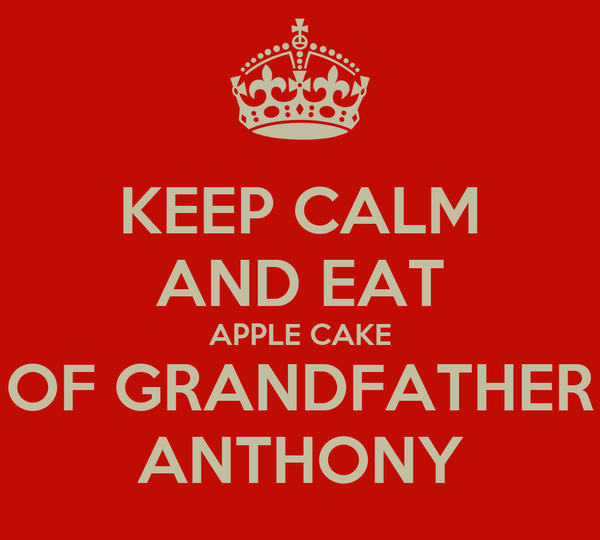 KEEP CALM AND EAT APPLE CAKE OF GRANDFATHER ANTHONY