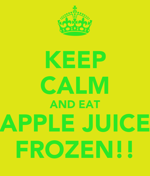 KEEP CALM AND EAT APPLE JUICE FROZEN!!