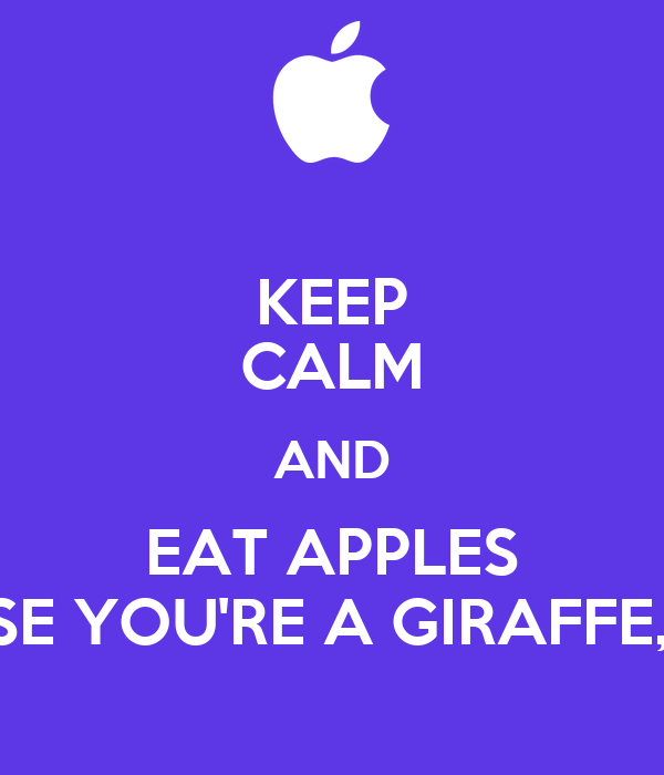 KEEP CALM AND EAT APPLES CAUSE YOU'RE A GIRAFFE, DUH