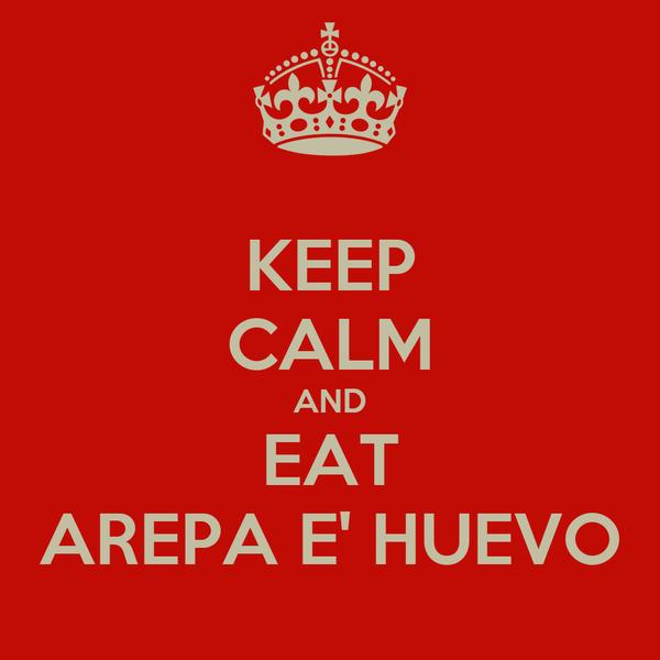 KEEP CALM AND EAT AREPA E' HUEVO