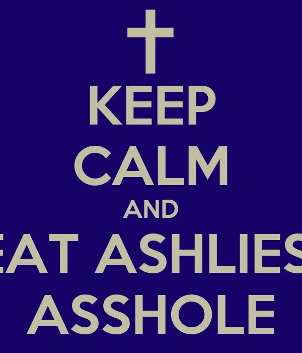 KEEP CALM AND EAT ASHLIES  ASSHOLE