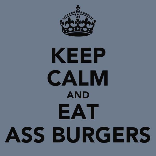 KEEP CALM AND EAT ASS BURGERS