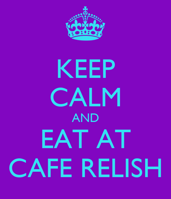 KEEP CALM AND EAT AT CAFE RELISH