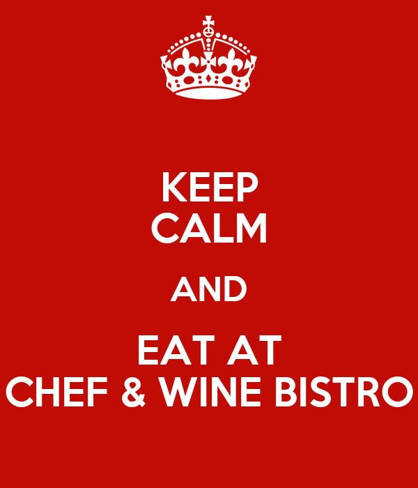 KEEP CALM AND EAT AT CHEF & WINE BISTRO