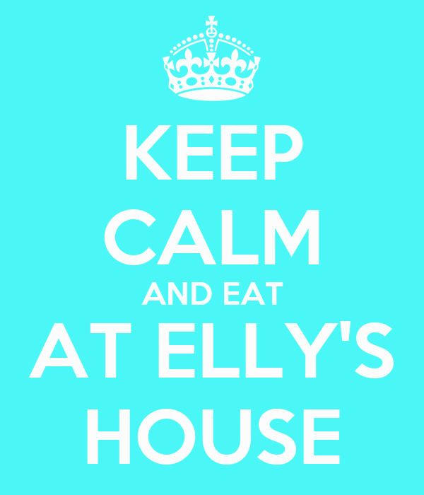 KEEP CALM AND EAT AT ELLY'S HOUSE