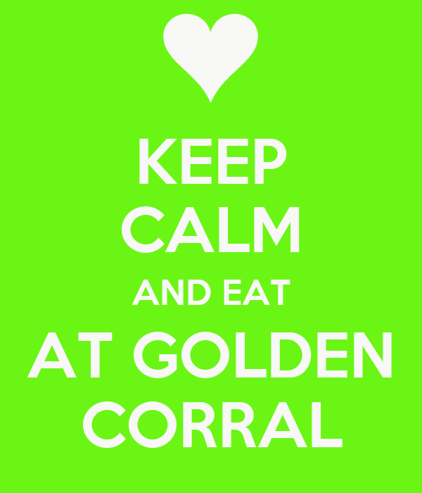 KEEP CALM AND EAT AT GOLDEN CORRAL