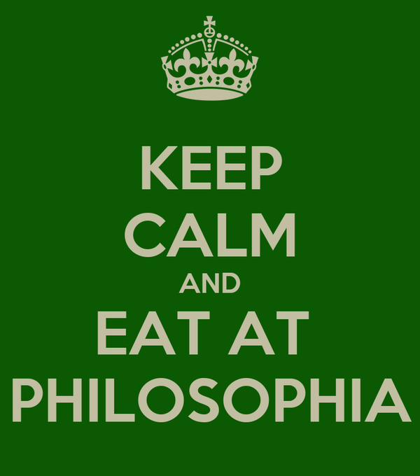 KEEP CALM AND EAT AT  PHILOSOPHIA