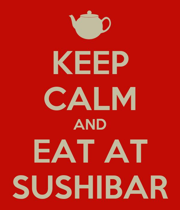 KEEP CALM AND EAT AT SUSHIBAR