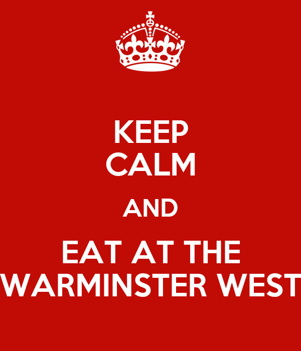 KEEP CALM AND EAT AT THE WARMINSTER WEST