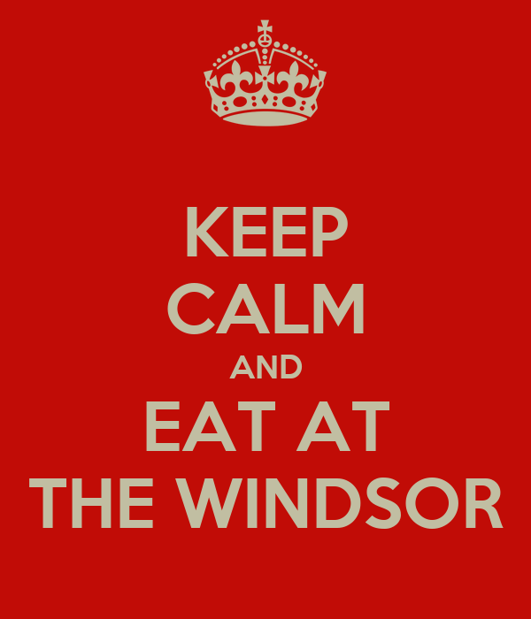 KEEP CALM AND EAT AT THE WINDSOR
