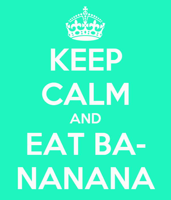KEEP CALM AND EAT BA- NANANA
