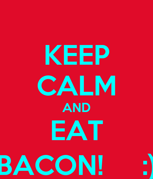 KEEP CALM AND EAT BACON!     :)