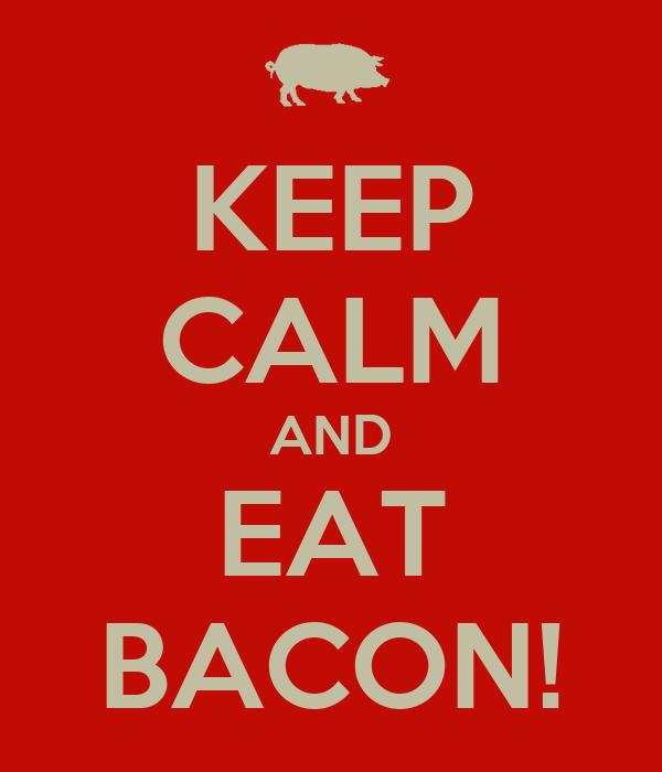 KEEP CALM AND EAT BACON!