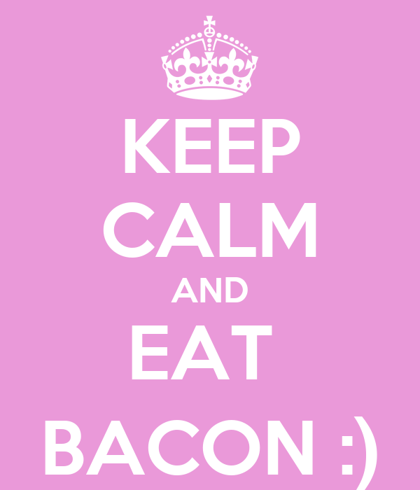 KEEP CALM AND EAT  BACON :)