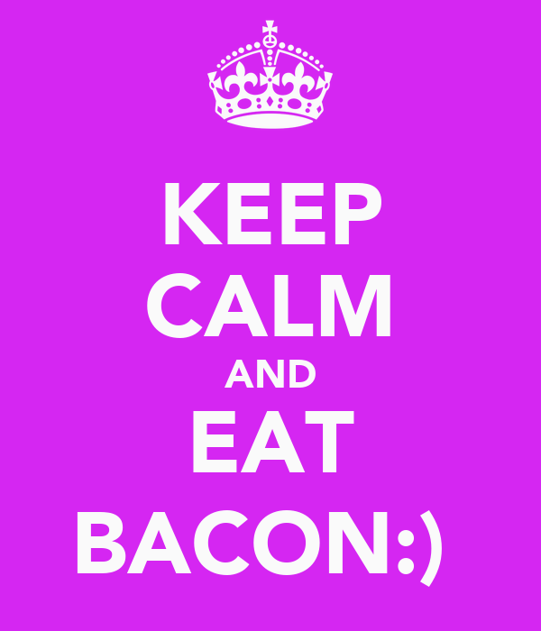 KEEP CALM AND EAT BACON:)
