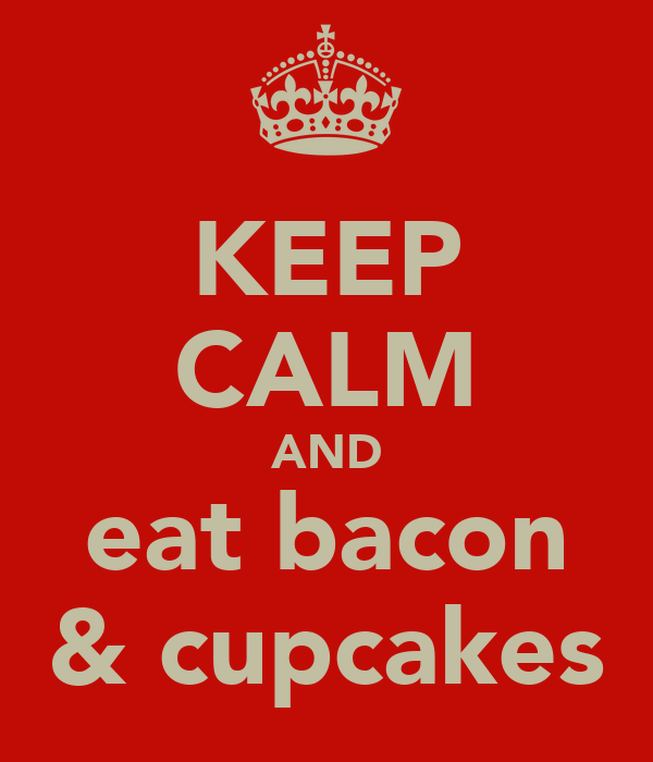 KEEP CALM AND eat bacon  & cupcakes