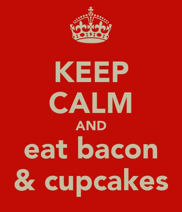 KEEP CALM AND eat bacon  & cupcakes